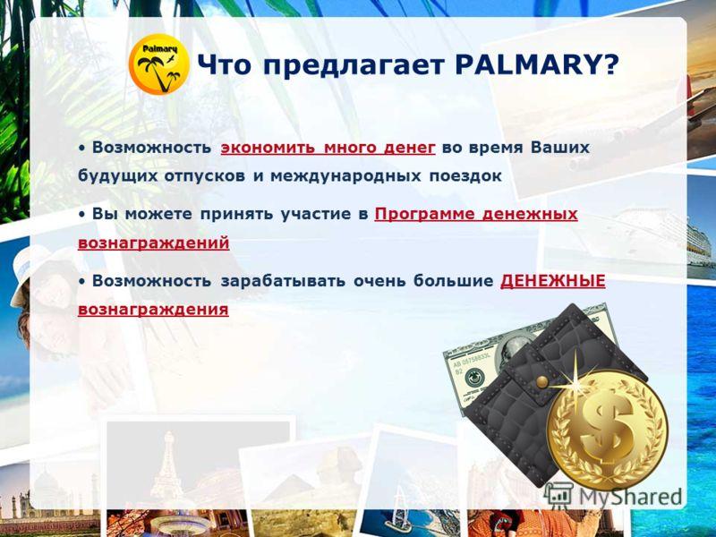 Что предлагает PALMARY? Возможность экономить много денег во время Ваших будущих отпусков и международных поездок Вы можете принять участие в Программе денежных вознаграждений Возможность зарабатывать очень большие ДЕНЕЖНЫЕ вознаграждения