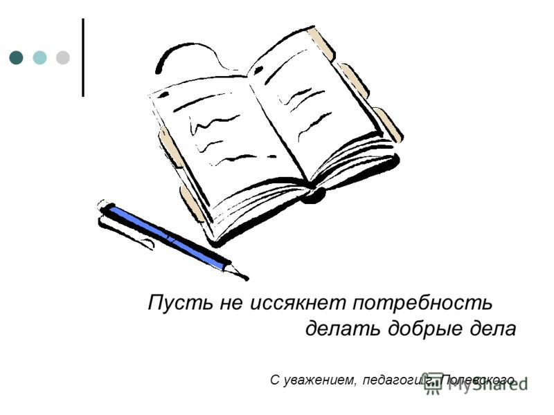 Пусть не иссякнет потребность делать добрые дела С уважением, педагоги г. Полевского.