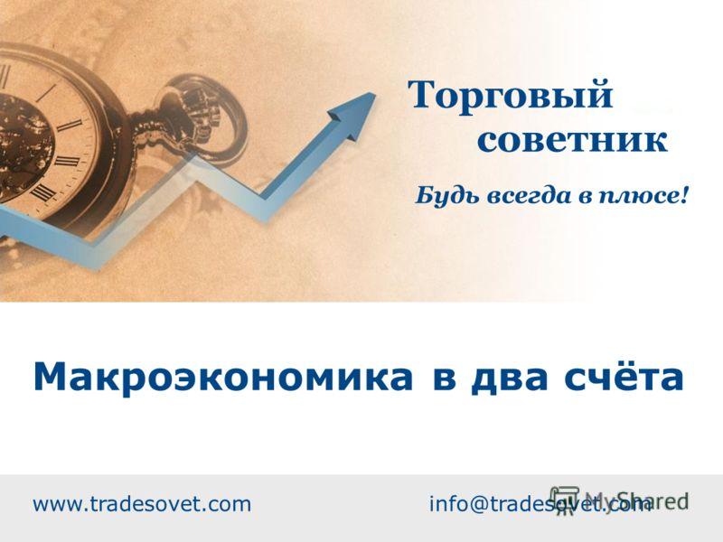 Макроэкономика в два счёта www.tradesovet.com info@tradesovet.com Торговый советник Будь всегда в плюсе!