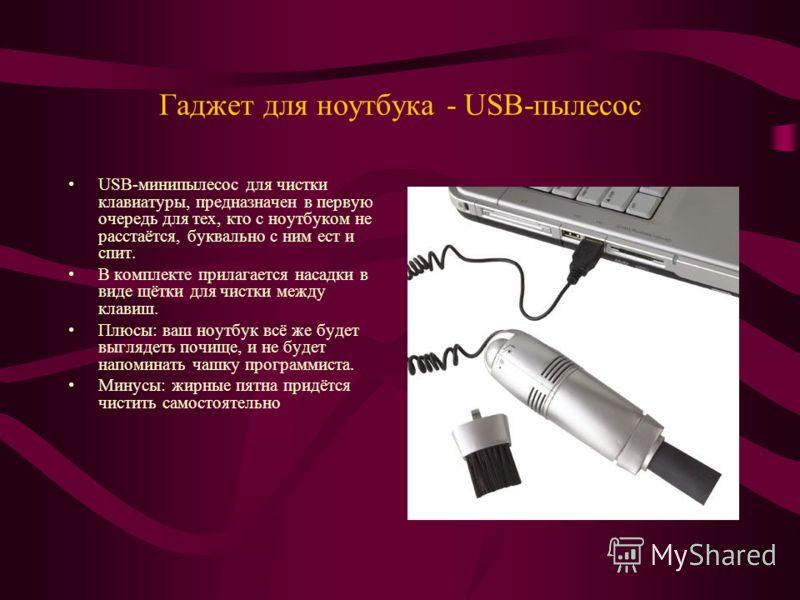Гаджет для ноутбука - USB-пылесос USB-минипылесос для чистки клавиатуры, предназначен в первую очередь для тех, кто с ноутбуком не расстаётся, буквально с ним ест и спит. В комплекте прилагается насадки в виде щётки для чистки между клавиш. Плюсы: ва
