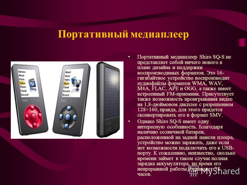 Портативный медиаплеер Портативный медиаплеер Shiro SQ-S не представляет собой ничего нового в плане дизайна и поддержки воспроизводимых форматов. Это 16- гигабайтное устройство воспроизводит аудиофайлы форматов WMA, WAV, M4A, FLAC, APE и OGG, а такж