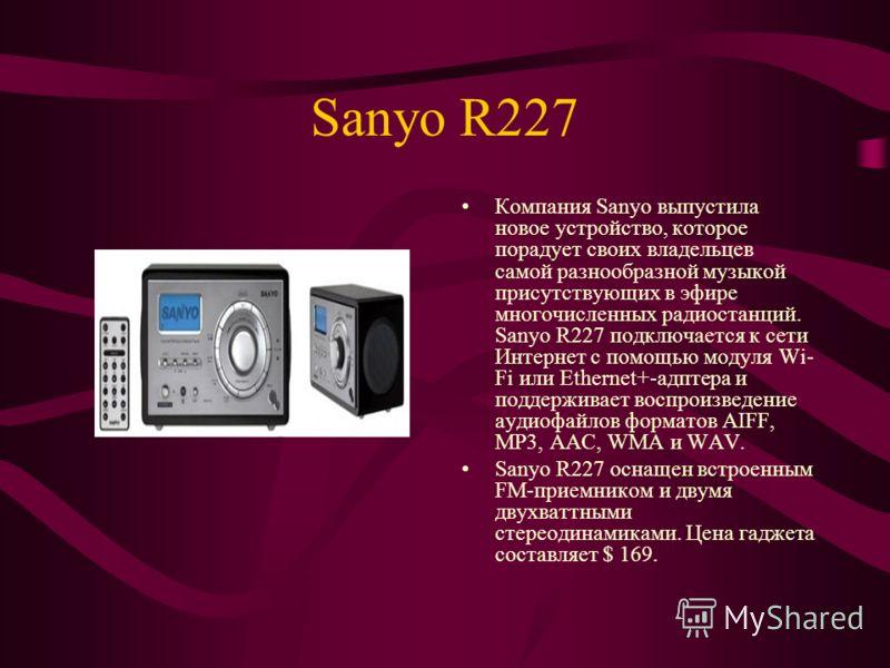 Sanyo R227 Компания Sanyo выпустила новое устройство, которое порадует своих владельцев самой разнообразной музыкой присутствующих в эфире многочисленных радиостанций. Sanyo R227 подключается к сети Интернет с помощью модуля Wi- Fi или Ethernet+-адпт