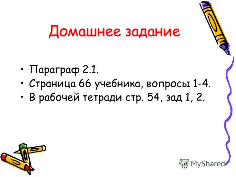 Параграф 2.1. Страница 66 учебника, вопросы 1-4. В рабочей тетради стр. 54, зад 1, 2. Домашнее задание