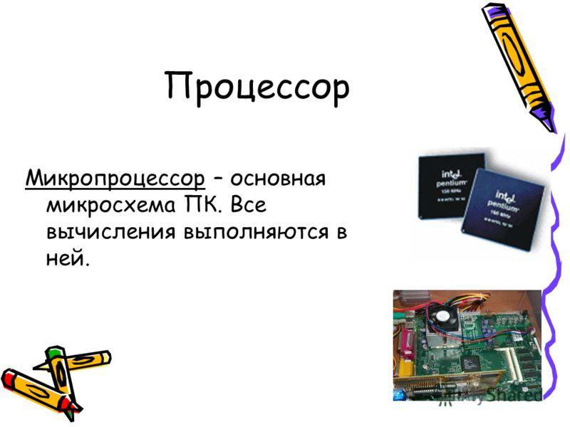 Процессор Микропроцессор – основная микросхема ПК. Все вычисления выполняются в ней.