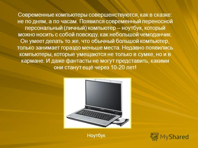 Современные компьютеры совершенствуются, как в сказке: не по дням, а по часам. Появился современный переносной персональный (личный) компьютер – ноутбук, который можно носить с собой повсюду, как небольшой чемоданчик. Он умеет делать то же, что обычн