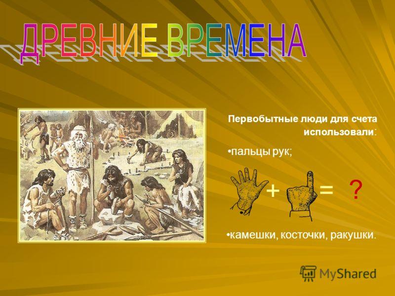 Первобытные люди для счета использовали : пальцы рук; + = ? камешки, косточки, ракушки.