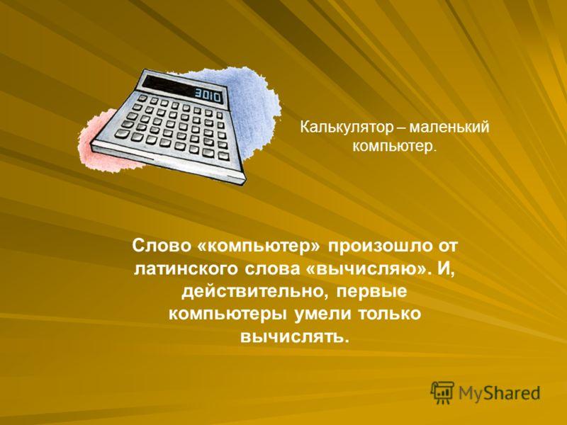 Слово «компьютер» произошло от латинского слова «вычисляю». И, действительно, первые компьютеры умели только вычислять. Калькулятор – маленький компьютер.