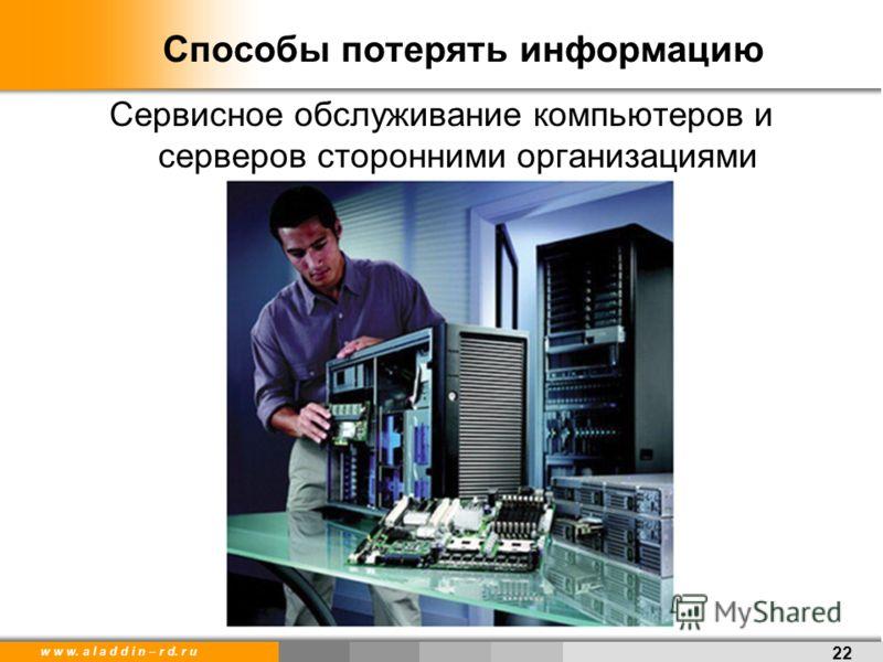 w w w. a l a d d i n – r d. r u Способы потерять информацию Сервисное обслуживание компьютеров и серверов сторонними организациями 22