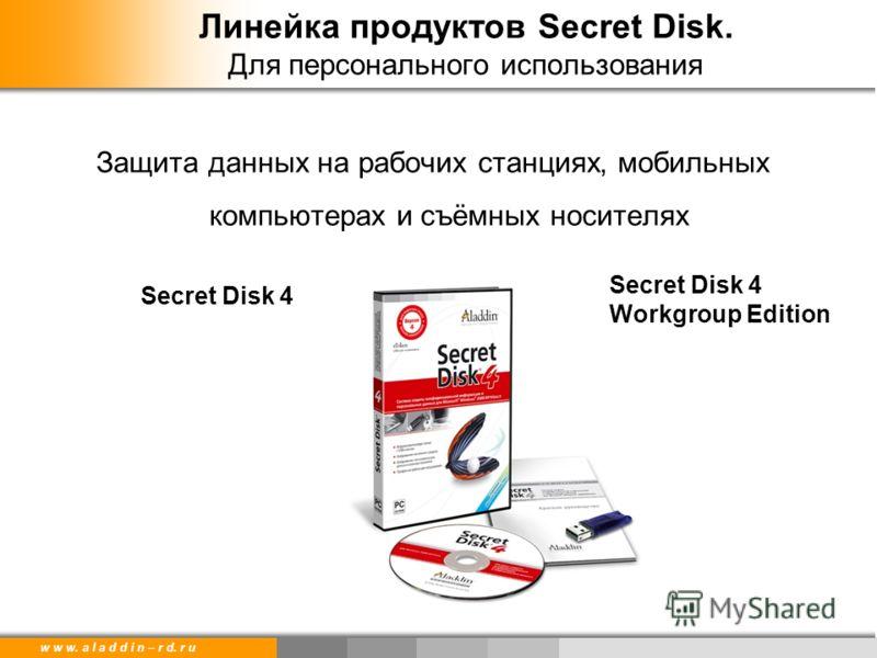 w w w. a l a d d i n – r d. r u Линейка продуктов Secret Disk. Для персонального использования Защита данных на рабочих станциях, мобильных компьютерах и съёмных носителях Secret Disk 4 Workgroup Edition