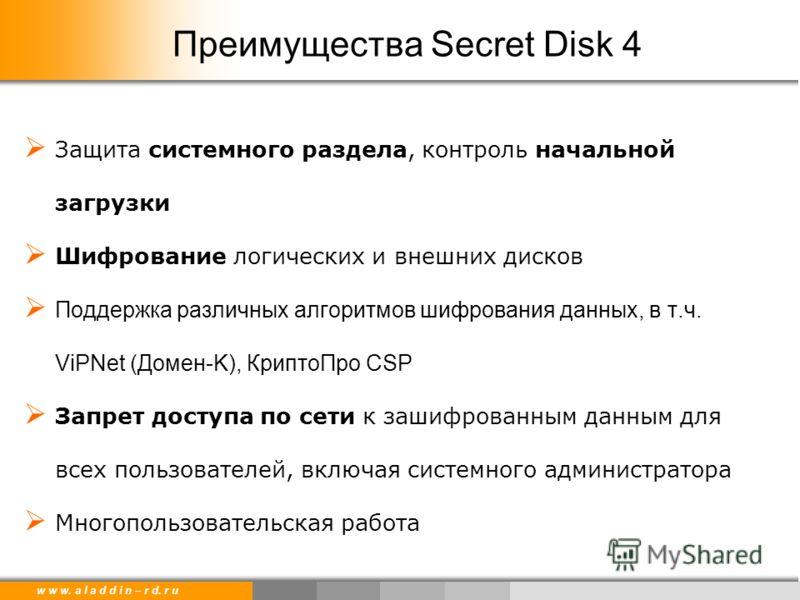 w w w. a l a d d i n – r d. r u Преимущества Secret Disk 4 Защита системного раздела, контроль начальной загрузки Шифрование логических и внешних дисков Поддержка различных алгоритмов шифрования данных, в т.ч. ViPNet (Домен-K), КриптоПро CSP Запрет д