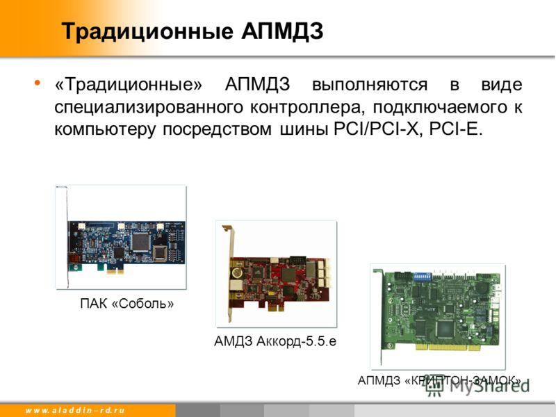 w w w. a l a d d i n – r d. r u Традиционные АПМДЗ «Традиционные» АПМДЗ выполняются в виде специализированного контроллера, подключаемого к компьютеру посредством шины PCI/PCI-X, PCI-E. ПАК «Соболь» АМДЗ Аккорд-5.5.e АПМДЗ «КРИПТОН-ЗАМОК»