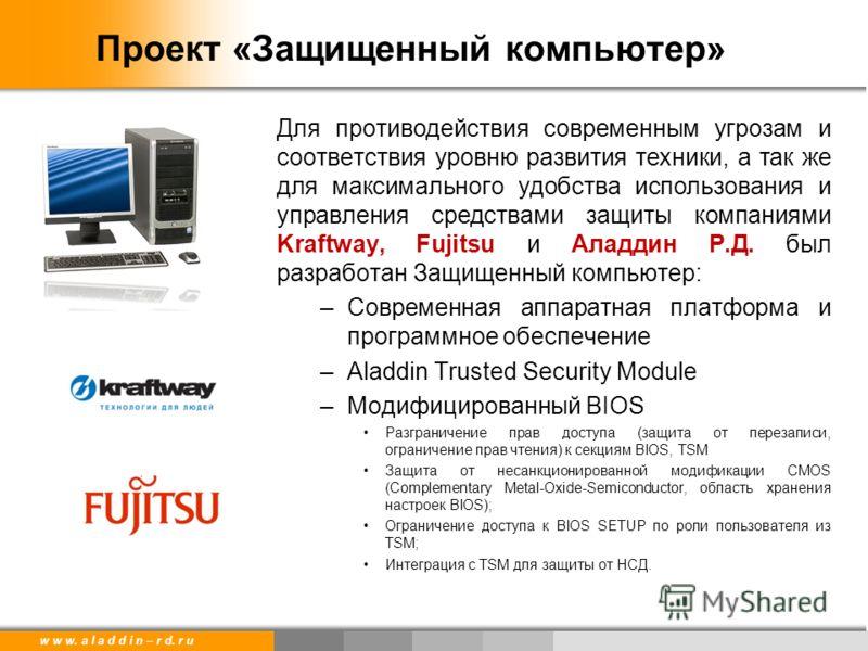 w w w. a l a d d i n – r d. r u Проект «Защищенный компьютер» Для противодействия современным угрозам и соответствия уровню развития техники, а так же для максимального удобства использования и управления средствами защиты компаниями Kraftway, Fujits