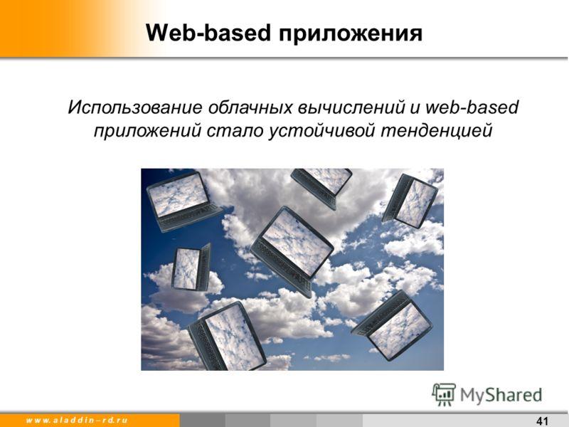 w w w. a l a d d i n – r d. r u 41 Web-based приложения Использование облачных вычислений и web-based приложений стало устойчивой тенденцией