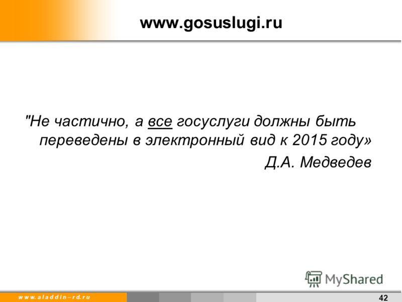 w w w. a l a d d i n – r d. r u www.gosuslugi.ru Не частично, а все госуслуги должны быть переведены в электронный вид к 2015 году» Д.А. Медведев 42