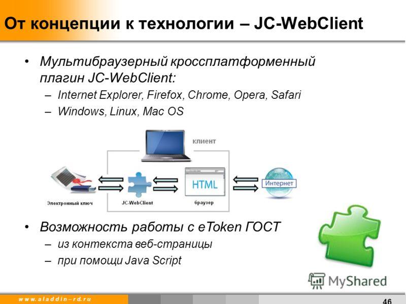w w w. a l a d d i n – r d. r u От концепции к технологии – JC-WebClient 46 Мультибраузерный кроссплатформенный плагин JC-WebClient: –Internet Explorer, Firefox, Chrome, Opera, Safari –Windows, Linux, Mac OS Возможность работы с eToken ГОСТ –из конте
