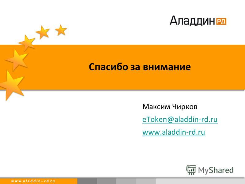 w w w. a l a d d i n. r uw w w. a l a d d i n – r d. r u Максим Чирков eToken@aladdin-rd.ru www.aladdin-rd.ru Спасибо за внимание