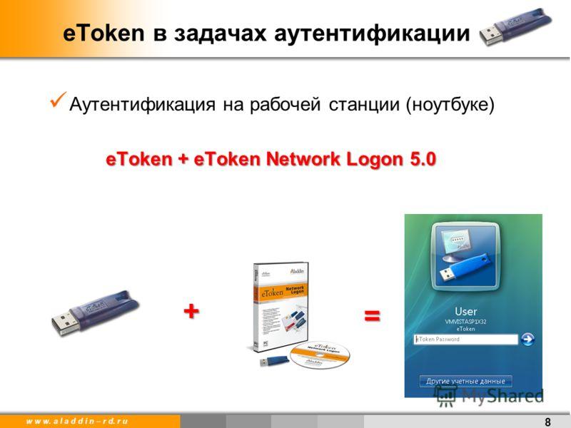 w w w. a l a d d i n – r d. r u Аутентификация на рабочей станции (ноутбуке) eToken + eToken Network Logon 5.0 eToken в задачах аутентификации 8 + =