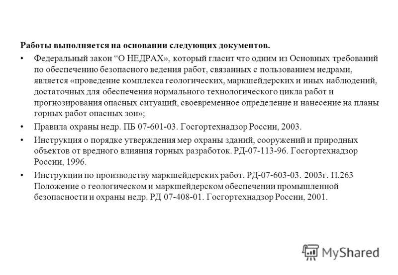 Работы выполняется на основании следующих документов. Федеральный закон О НЕДРАХ», который гласит что одним из Основных требований по обеспечению безопасного ведения работ, связанных с пользованием недрами, является «проведение комплекса геологически