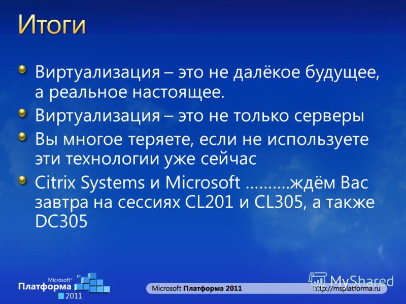 Виртуализация – это не далёкое будущее, а реальное настоящее. Виртуализация – это не только серверы Вы многое теряете, если не используете эти технологии уже сейчас Citrix Systems и Microsoft ……….ждём Вас завтра на сессиях CL201 и CL305, а также DC30