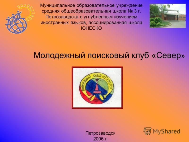 Муниципальное образовательное учреждение средняя общеобразовательная школа 3 г. Петрозаводска с углубленным изучением иностранных языков, ассоциированная школа ЮНЕСКО Молодежный поисковый клуб «Север » Петрозаводск 2006 г.