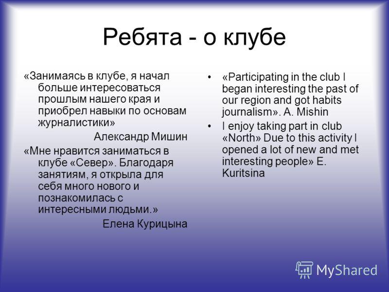 Ребята - о клубе «Занимаясь в клубе, я начал больше интересоваться прошлым нашего края и приобрел навыки по основам журналистики» Александр Мишин «Мне нравится заниматься в клубе «Север». Благодаря занятиям, я открыла для себя много нового и познаком