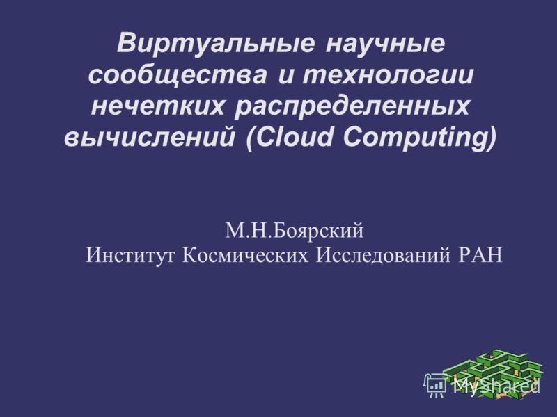 Виртуальные научные сообщества и технологии нечетких распределенных вычислений (Cloud Computing) М.Н.Боярский Институт Космических Исследований РАН