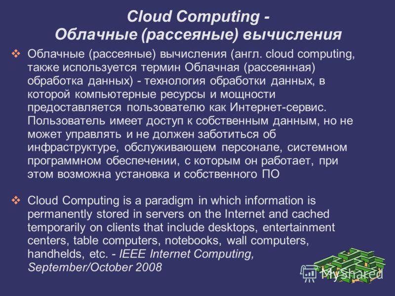Облачные (рассеяные) вычисления (англ. cloud computing, также используется термин Облачная (рассеянная) обработка данных) - технология обработки данных, в которой компьютерные ресурсы и мощности предоставляется пользователю как Интернет-сервис. Польз