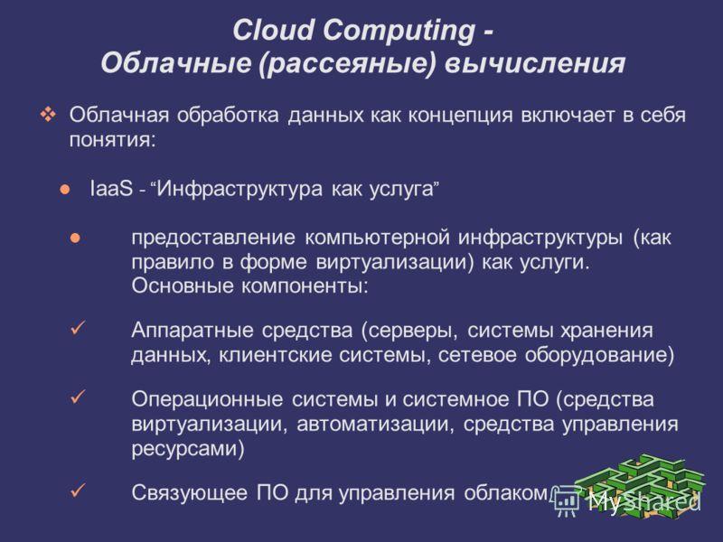 Облачная обработка данных как концепция включает в себя понятия: IaaS - Инфраструктура как услуга предоставление компьютерной инфраструктуры (как правило в форме виртуализации) как услуги. Основные компоненты: Аппаратные средства (серверы, системы хр