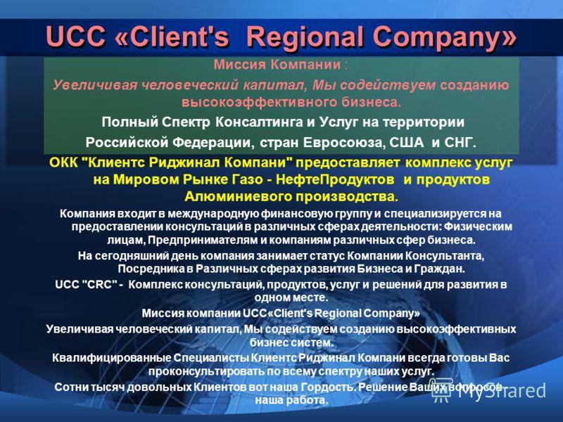 UCC «Client's Regional Сompany » Миссия Компании : Увеличивая человеческий капитал, Мы содействуем созданию высокоэффективного бизнеса. Полный Спектр Консалтинга и Услуг на территории Российской Федерации, стран Евросоюза, США и СНГ. ОКК