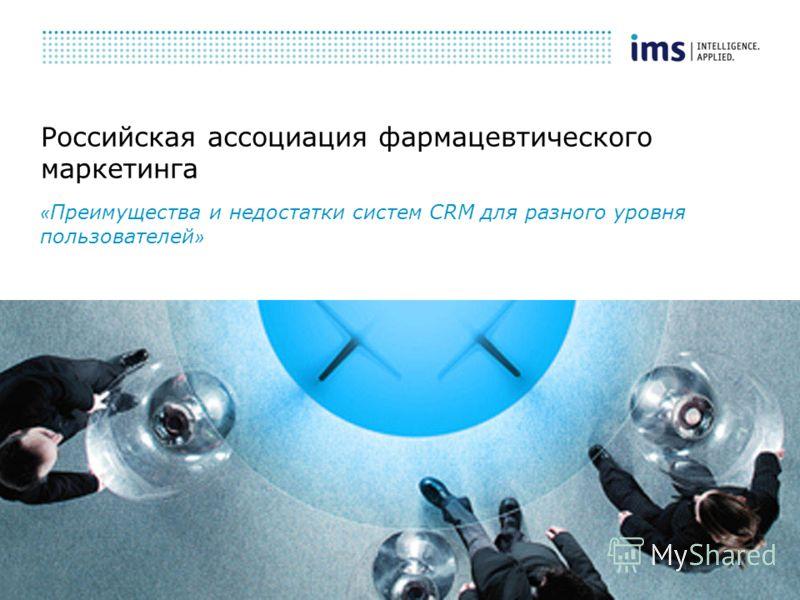 Российская ассоциация фармацевтического маркетинга « Преимущества и недостатки систем СRM для разного уровня пользователей »