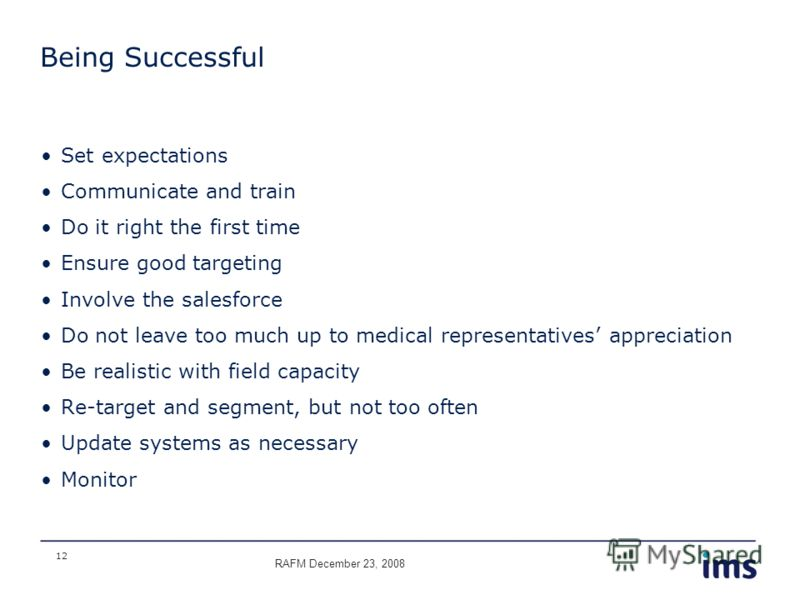 12 Being Successful Set expectations Communicate and train Do it right the first time Ensure good targeting Involve the salesforce Do not leave too much up to medical representatives appreciation Be realistic with field capacity Re-target and segment