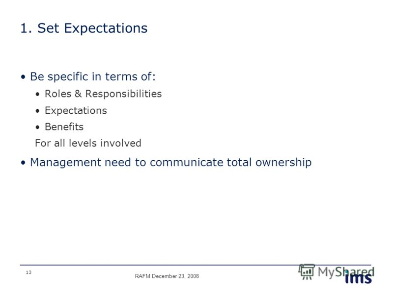 13 1. Set Expectations Be specific in terms of: Roles & Responsibilities Expectations Benefits For all levels involved Management need to communicate total ownership RAFM December 23, 2008
