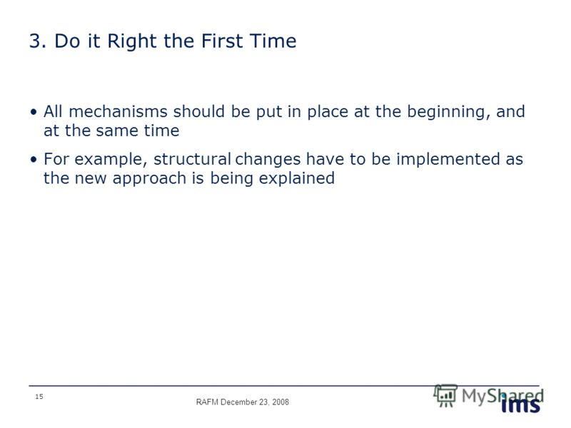 15 3. Do it Right the First Time All mechanisms should be put in place at the beginning, and at the same time For example, structural changes have to be implemented as the new approach is being explained RAFM December 23, 2008