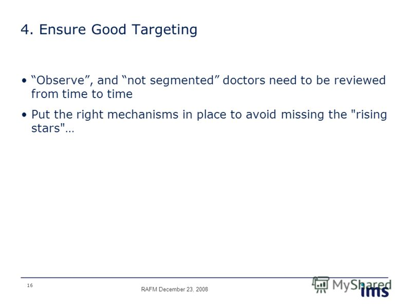 16 4. Ensure Good Targeting Observe, and not segmented doctors need to be reviewed from time to time Put the right mechanisms in place to avoid missing the rising stars… RAFM December 23, 2008