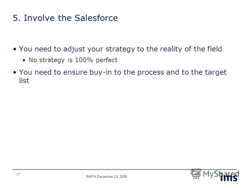 17 5. Involve the Salesforce You need to adjust your strategy to the reality of the field No strategy is 100% perfect You need to ensure buy-in to the process and to the target list RAFM December 23, 2008
