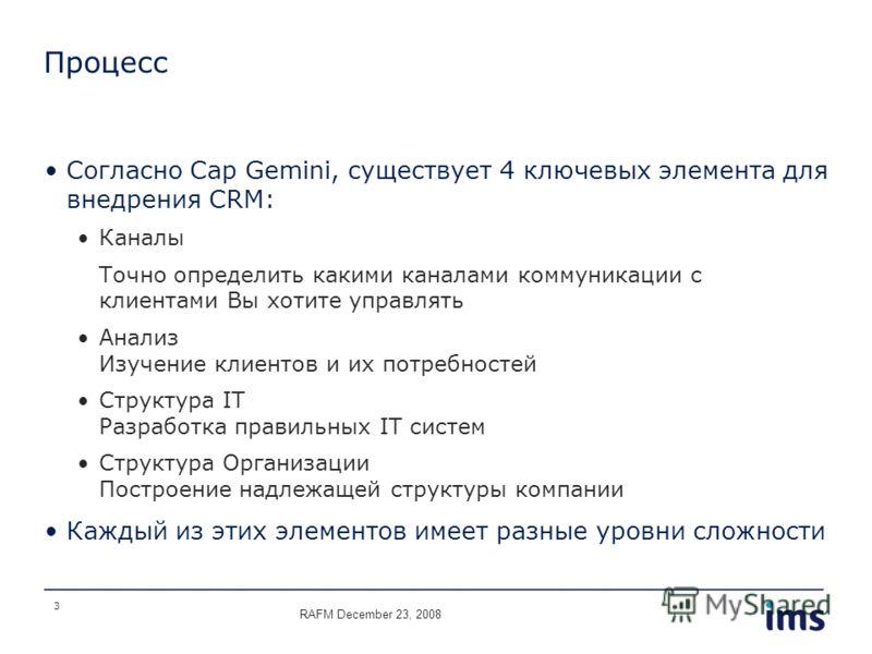 3 Процесс Согласно Cap Gemini, существует 4 ключевых элемента для внедрения CRM: Каналы Точно определить какими каналами коммуникации с клиентами Вы хотите управлять Анализ Изучение клиентов и их потребностей Структура IT Разработка правильных IT сис