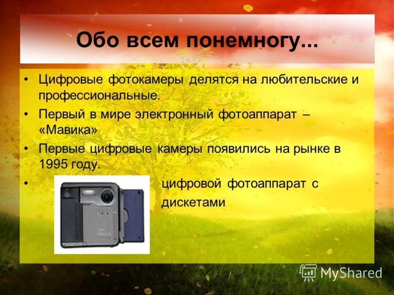 Обо всем понемногу... Цифровые фотокамеры делятся на любительские и профессиональные. Первый в мире электронный фотоаппарат – «Мавика» Первые цифровые камеры появились на рынке в 1995 году. цифровой фотоаппарат с дискетами