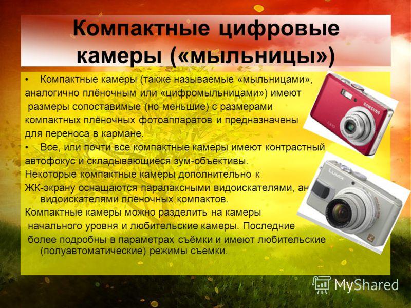 Компактные цифровые камеры («мыльницы») Компактные камеры (также называемые «мыльницами», аналогично плёночным или «цифромыльницами») имеют размеры сопоставимые (но меньшие) с размерами компактных плёночных фотоаппаратов и предназначены для переноса