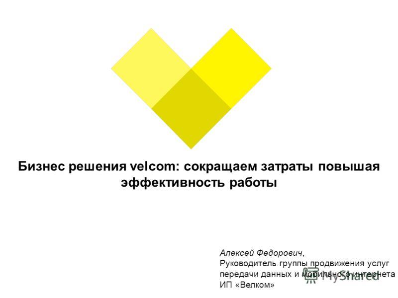 Бизнес решения velcom: сокращаем затраты повышая эффективность работы Алексей Федорович, Руководитель группы продвижения услуг передачи данных и мобильного интернета ИП «Велком»