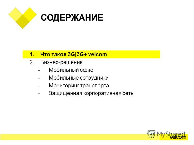 СОДЕРЖАНИЕ 1.Что такое 3G|3G+ velcom 2.Бизнес-решения -Мобильный офис -Мобильные сотрудники -Мониторинг транспорта -Защищенная корпоративная сеть