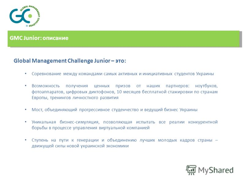 Global Management Challenge Junior – это: Соревнование между командами самых активных и инициативных студентов Украины Возможность получения ценных призов от наших партнеров: ноутбуков, фотоаппаратов, цифровых диктофонов, 10 месяцев бесплатной стажир