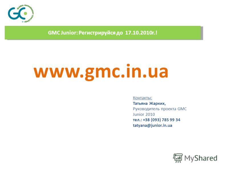 GMC Junior: Регистрируйся до 17.10.2010г.! www.gmc.in.ua Контакты: Татьяна Жарких, Руководитель проекта GMC Junior 2010 тел.: +38 (093) 785 99 34 tatyana@junior.in.ua