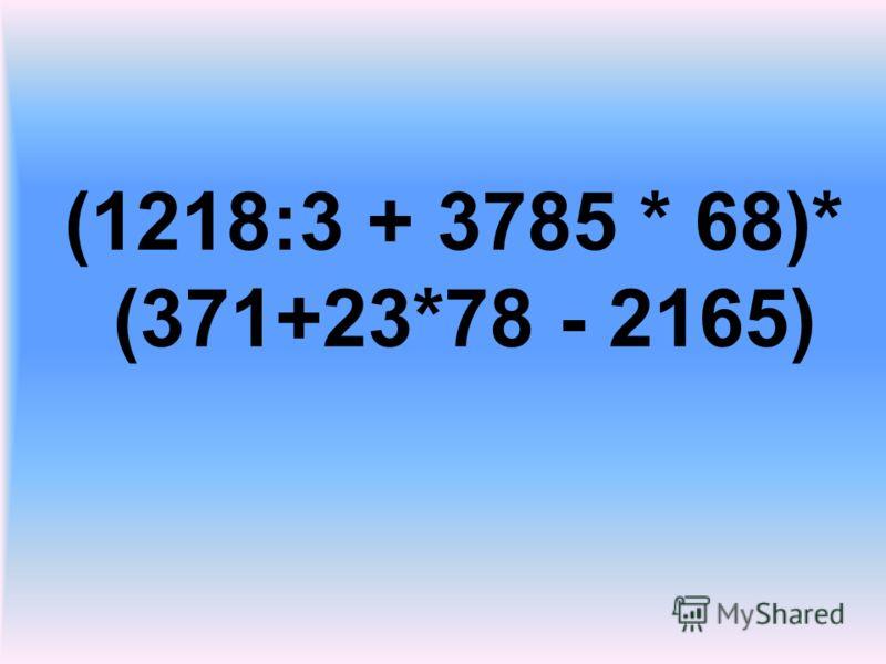 (1218:3 + 3785 * 68)* (371+23*78 - 2165)