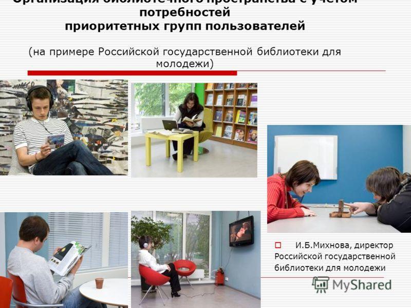 И.Б.Михнова, директор Российской государственной библиотеки для молодежи Организация библиотечного пространства с учетом потребностей приоритетных групп пользователей (на примере Российской государственной библиотеки для молодежи)