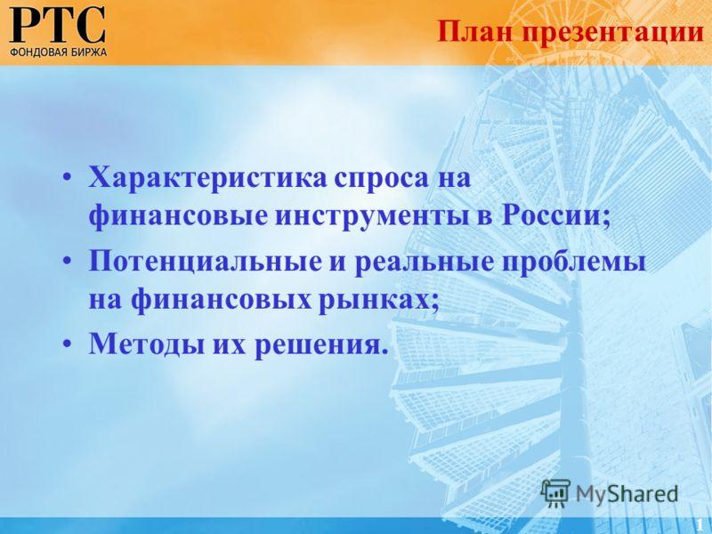 Характеристика спроса на финансовые инструменты в России; Потенциальные и реальные проблемы на финансовых рынках; Методы их решения. План презентации 1