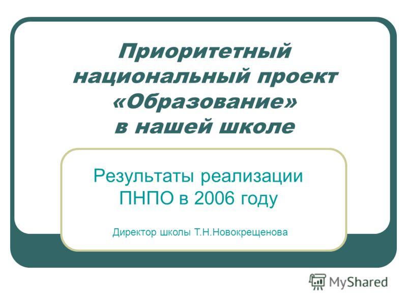 Приоритетный национальный проект «Образование» в нашей школе Результаты реализации ПНПО в 2006 году Директор школы Т.Н.Новокрещенова