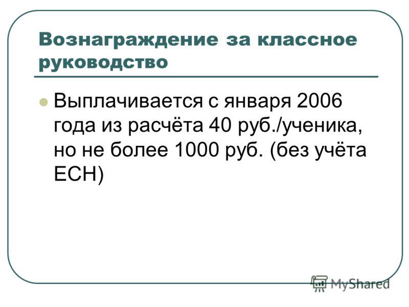 Вознаграждение за классное руководство Выплачивается с января 2006 года из расчёта 40 руб./ученика, но не более 1000 руб. (без учёта ЕСН)