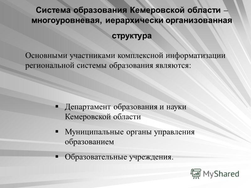 Система образования Кемеровской области – многоуровневая, иерархически организованная структура Основными участниками комплексной информатизации региональной системы образования являются: Департамент образования и науки Кемеровской области Муниципаль