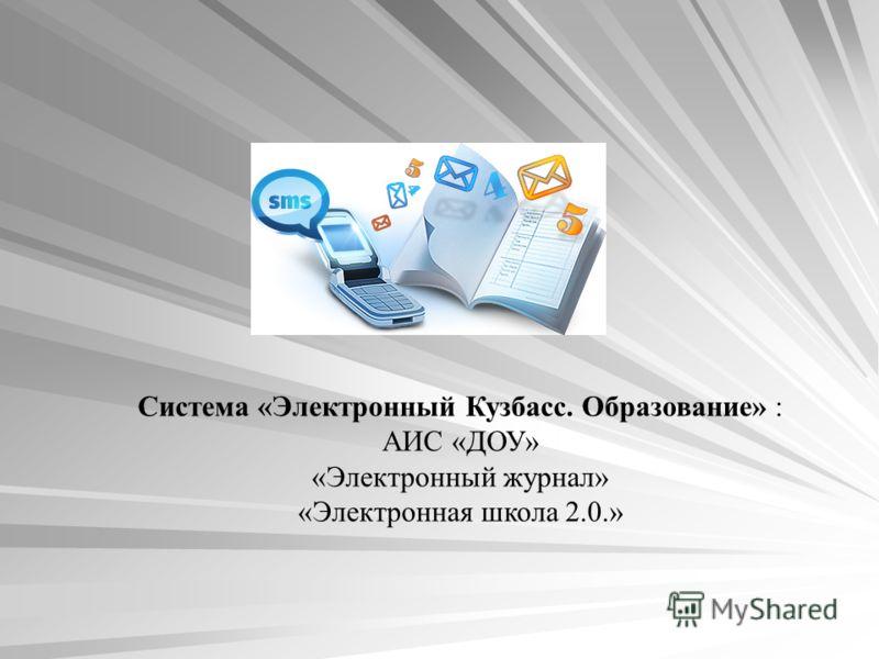 Система «Электронный Кузбасс. Образование» : АИС «ДОУ» «Электронный журнал» «Электронная школа 2.0.»