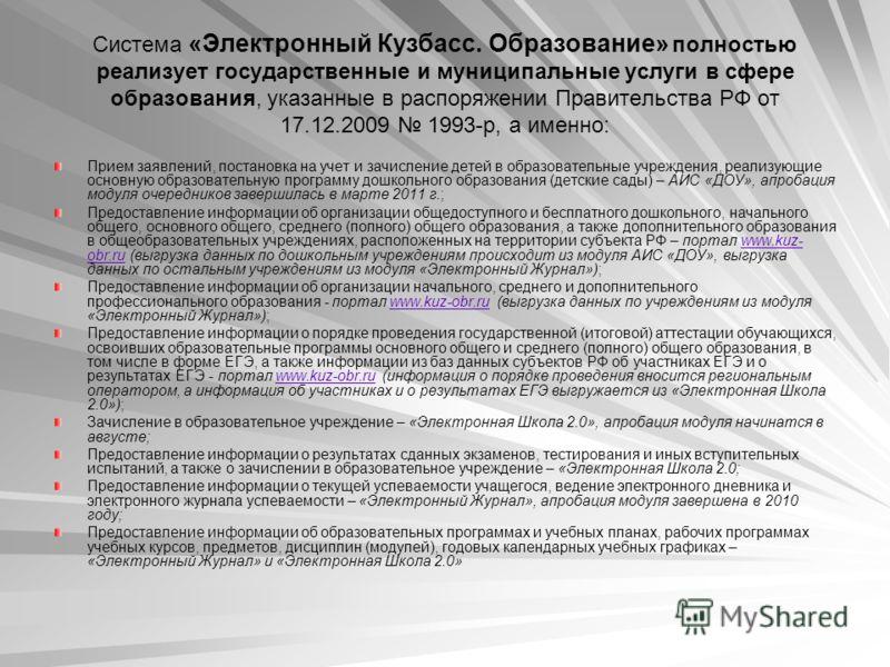 Система «Электронный Кузбасс. Образование» полностью реализует государственные и муниципальные услуги в сфере образования, указанные в распоряжении Правительства РФ от 17.12.2009 1993-р, а именно: Прием заявлений, постановка на учет и зачисление дете